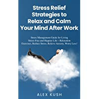 Stress Relief Strategies to Relax and Calm Your Mind After Work: Stress Management Guide for Living Stress-Free and Happier Life – Relaxation Exercises, Reduce Stress, Relieve Anxiety, Worry Less!