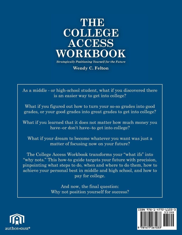 the college access workbook strategically positioning yourself the college access workbook strategically positioning yourself for the future wendy c felton 9781477261033 com books