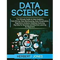 Data Science: The Ultimate Guide to Data Analytics, Data Mining, Data Warehousing, Data Visualization, Regression…