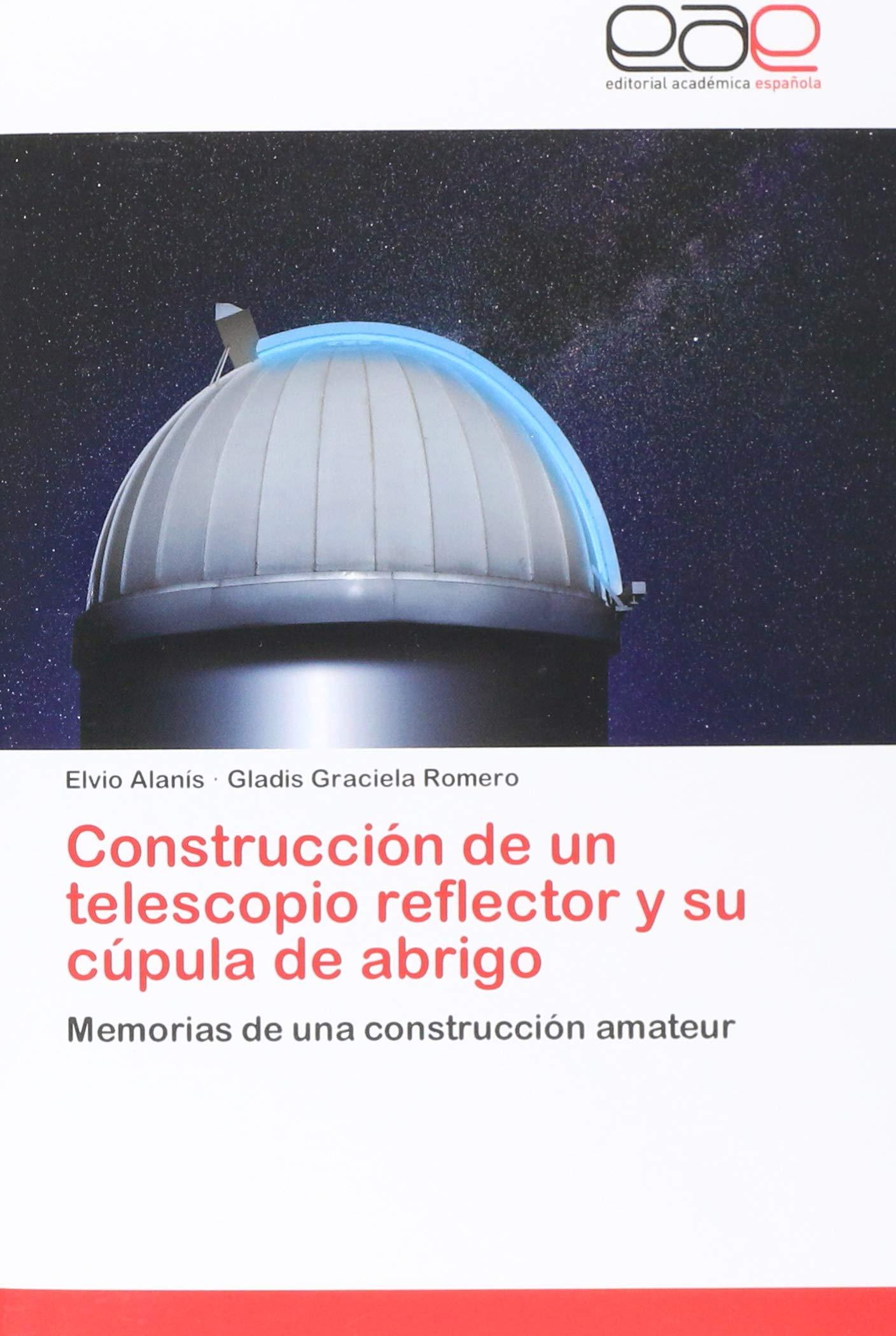 Construcción de un telescopio reflector y su cúpula de abrigo: Memorias de una construcción amateur (Spanish Edition): Elvio Alanís, Gladis Graciela Romero: ...