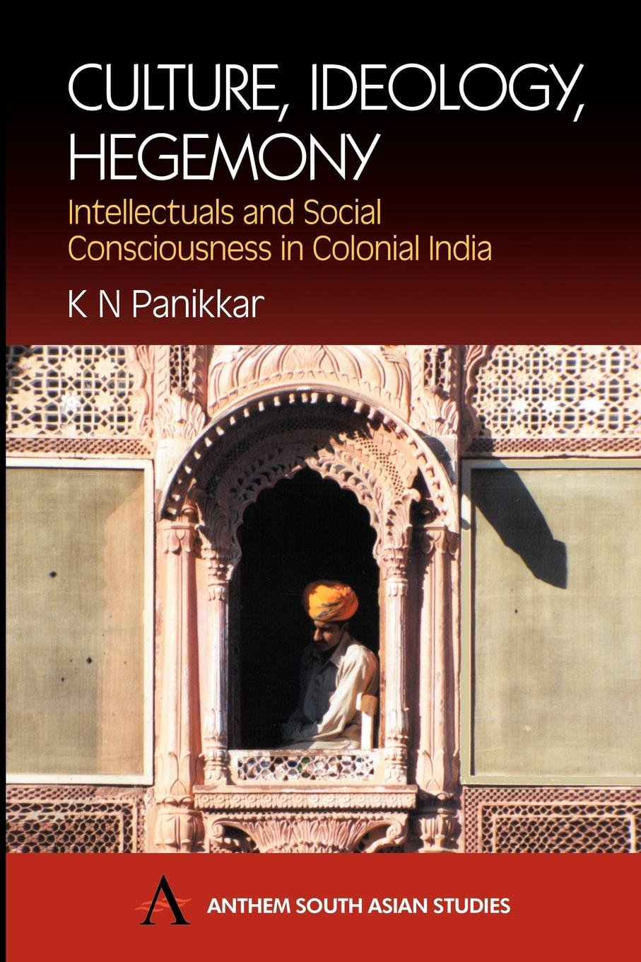 Download Culture, Ideology, Hegemony: Intellectuals and Social Consciousness in Colonial India (Anthem South Asian Studies) PDF
