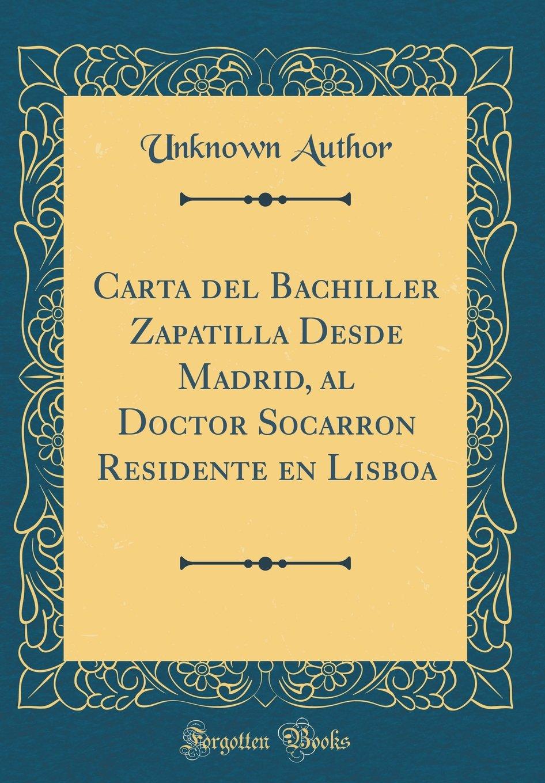 Carta del Bachiller Zapatilla Desde Madrid, al Doctor Socarron Residente en Lisboa (Classic Reprint) (Spanish Edition) (Spanish) Hardcover – February 25, ...