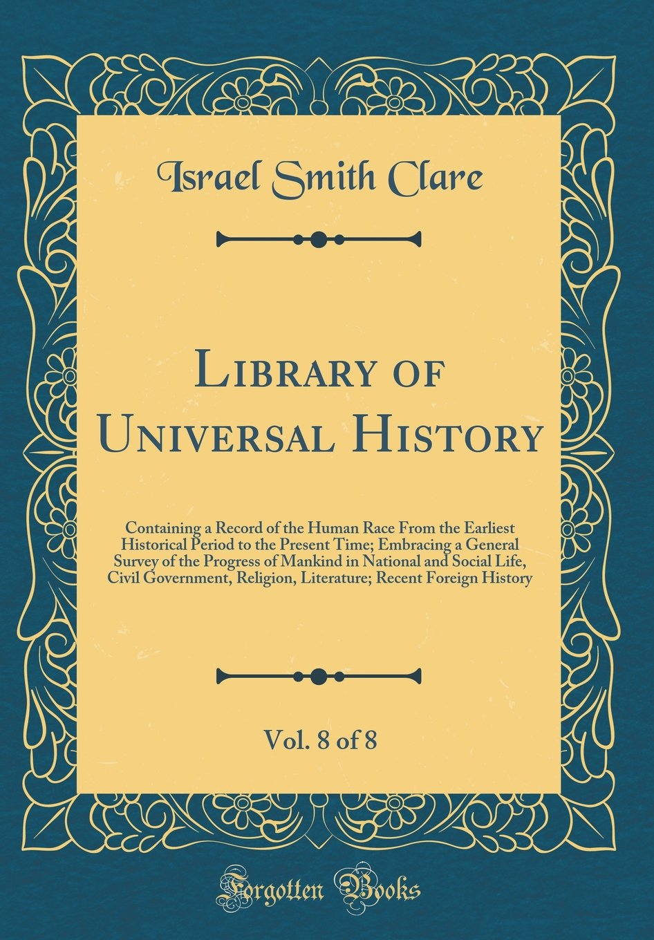 Download Library of Universal History, Vol. 8 of 8: Containing a Record of the Human Race from the Earliest Historical Period to the Present Time; Embracing a ... Life, Civil Government, Religion, Litera PDF