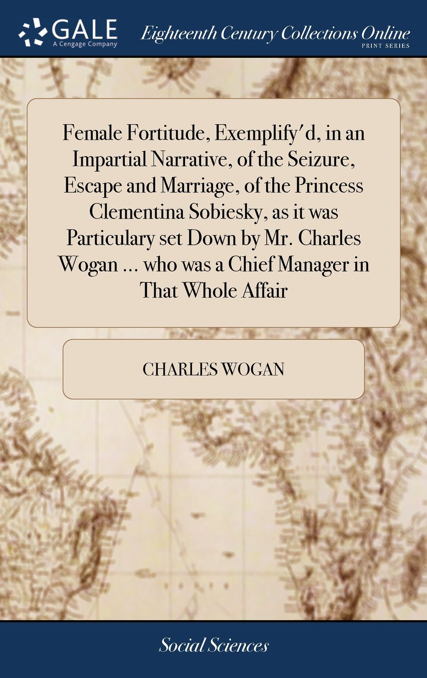 Female Fortitude, Exemplify'd, in an Impartial Narrative, of the Seizure, Escape and Marriage, of the Princess Clementina Sobiesky, as It Was ... Who Was a Chief Manager in That Whole Affair ebook