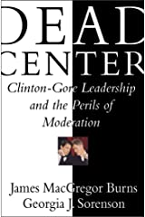 Dead Center: Clinton-Gore Leadership and the Perils of Moderation Kindle Edition