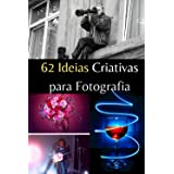 62 Ideias Criativas para Fotografia.: Aprenda fotografar e produzir imagens profissionais!