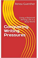 Conquering Writing Pressures: Living a Balanced Writing Life in a Busy World Kindle Edition