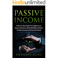 Passive Income: A Step-by-Step Guide From Beginners to Expert and How to Make $10,000 per Month in Passive Income and Travel the World