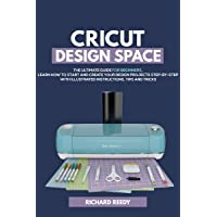 Cricut Design Space: The Ultimate Guide for Beginners,  Learn How To Start and Create...