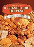 Il grande libro del pane. Più di 250 ricette tradizionali e sfiziose per un classico della cucina italiana