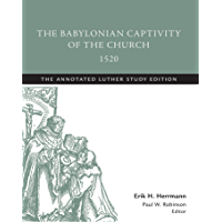The Babylonian Captivity of the Church, 1520: The Annotated Luther