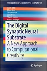 The Digital Synaptic Neural Substrate: A New Approach to Computational Creativity (SpringerBriefs in Cognitive Computation Book 3) Kindle Edition