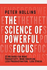 The Science of Powerful Focus: 23 Methods for More Productivity, More Discipline, Less Procrastination, and Less Stress (Live a Disciplined Life Book 8) Kindle Edition