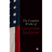 The Complete Works of Lysander Spooner: The Unconstitutionality of Slavery, No Treason: The Constitution of No Authority, Vices are Not Crimes, Natural ... Prohibiting Private Mails (English Edition)