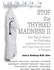 Stop the Thyroid Madness II: How Thyroid Experts Are Challenging Ineffective Treatments and Improving the Lives of Patients