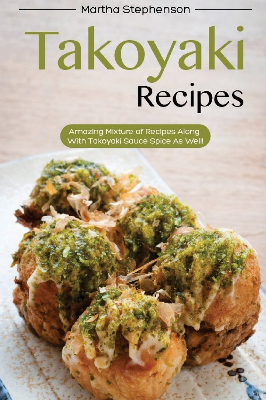 Download Takoyaki Recipes: Amazing Mixture of Recipes Along with Takoyaki Sauce Spice as Well! ebook