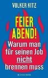 Feierabend!: Warum man für seinen Job nicht brennen muss. Streitschrift für mehr Gelassenheit und Ehrlichkeit im Arbeitsleben