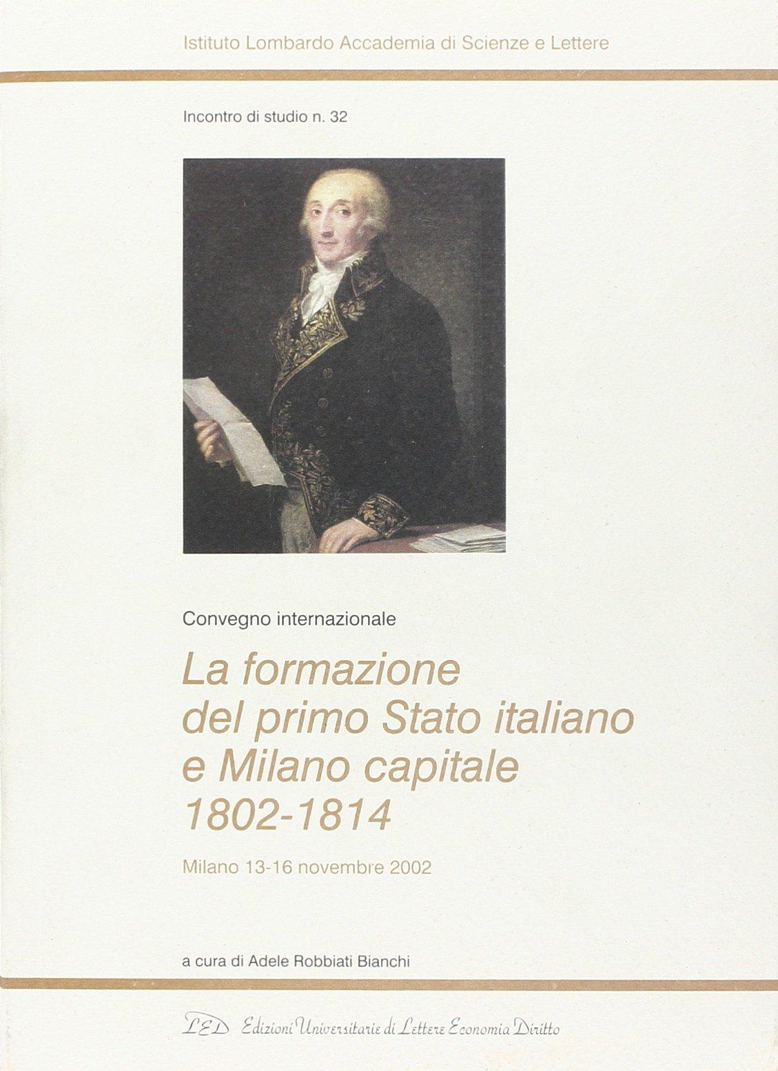 Read Online La formazione del primo Stato italiano e Milano capitale 1802-1814. Convegno internazionale (Milano, 13-16 novembre 2002) PDF