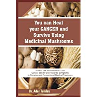 You can Heal your Cancer and Survive Using Medicinal Mushroom: How to use Mushrooms...