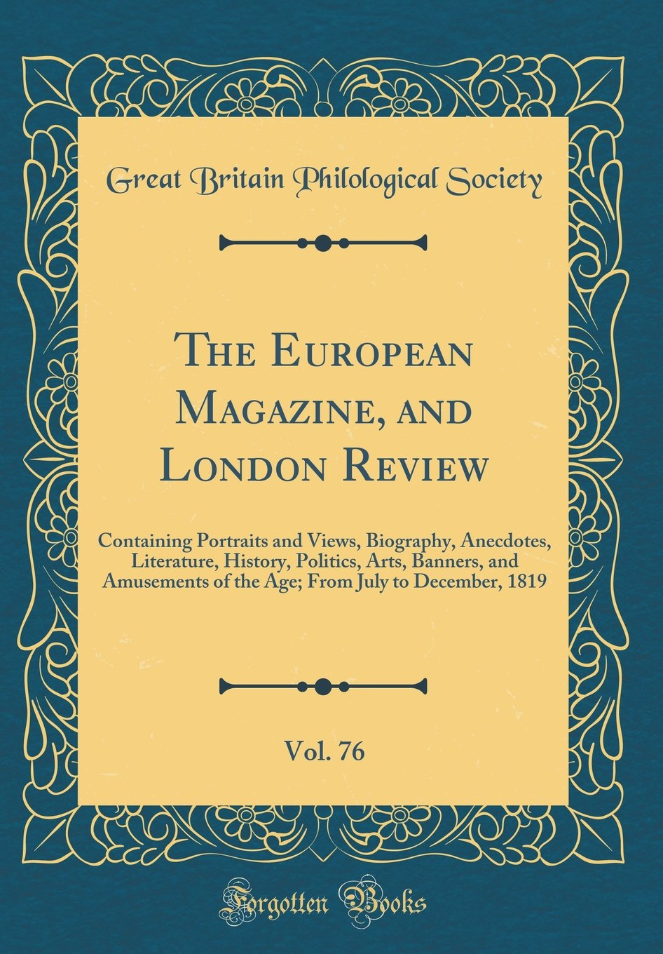 The European Magazine, and London Review, Vol. 76: Containing Portraits and Views, Biography, Anecdotes, Literature, History, Politics, Arts, Banners, ... From July to December, 1819 (Classic Reprint) ebook
