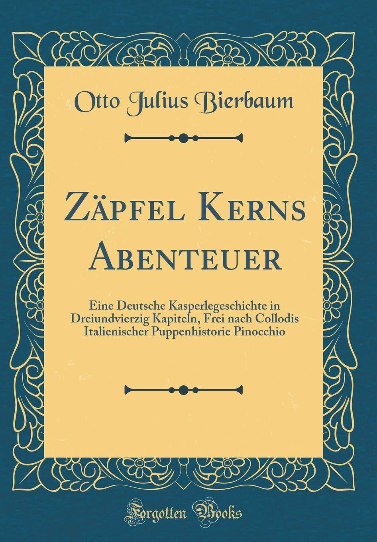 zpfel-kerns-abenteuer-eine-deutsche-kasperlegeschichte-in-dreiundvierzig-kapiteln-frei-nach-collodis-italienischer-puppenhistorie-pinocchio-classic-reprint
