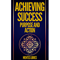 ACHIEVING SUCCESS PURPOSE AND ACTION: POWERFUL KEYS! PURPOSE AND ACTION WILL LEAD YOU TO ABSOLUTE SUCCESS! (English Edition)