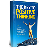 The Key To Positive Thinking - How to Be Happy and Think Positive, A Happiness Project Book: Happy Hour, Delivering Happiness, Authentic Happiness, Happy ... of Positive Thinking) (English Edition)