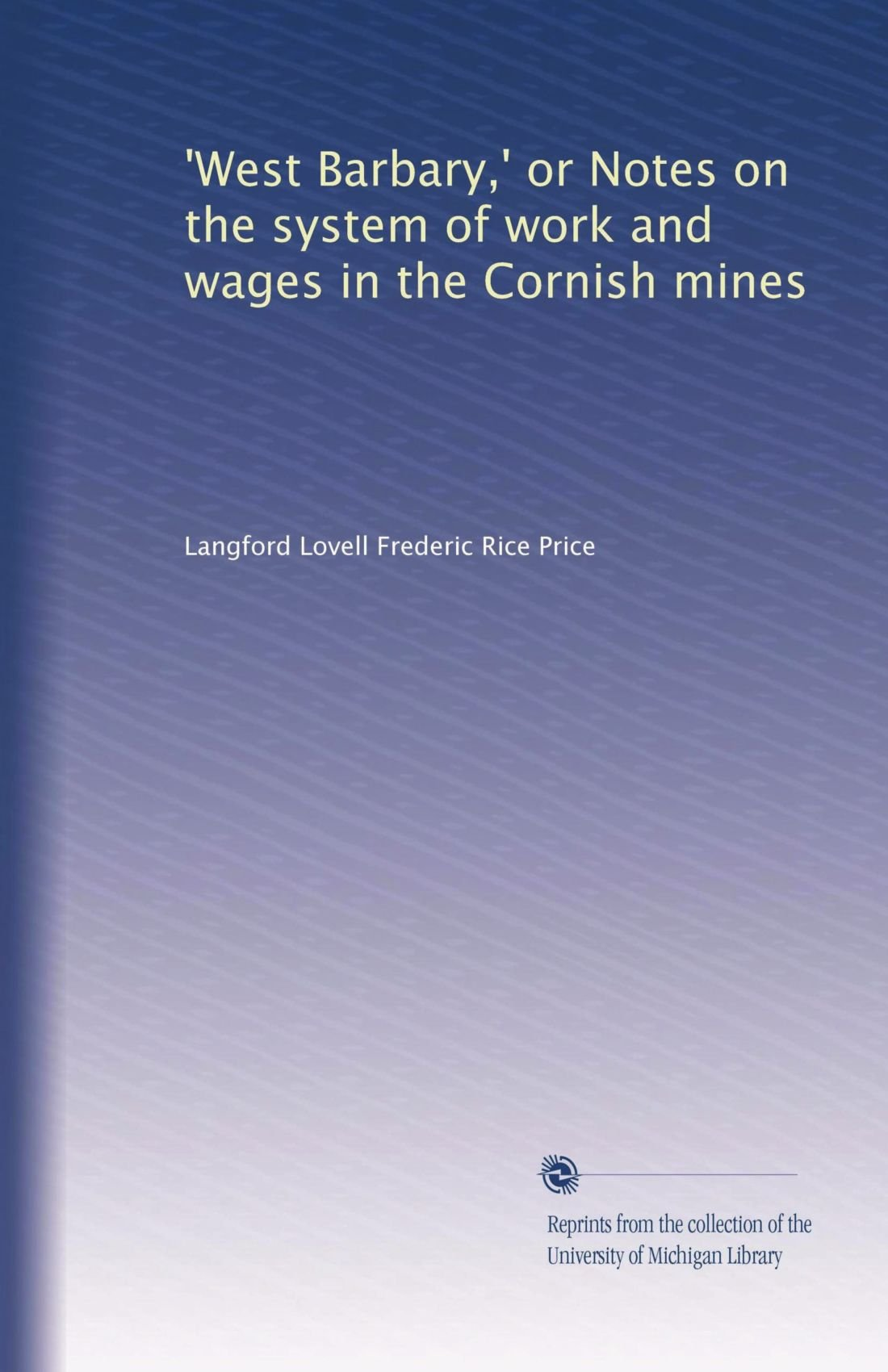 'West Barbary,' or Notes on the system of work and wages in the Cornish mines pdf epub