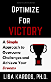 Optimize for Victory: A Simple Approach to Overcome Challenges and Achieve Your Dreams (Optimize Your Life Series Book 1)