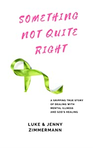 Something Not Quite Right: A gripping true story of dealing with mental illness and God's healing