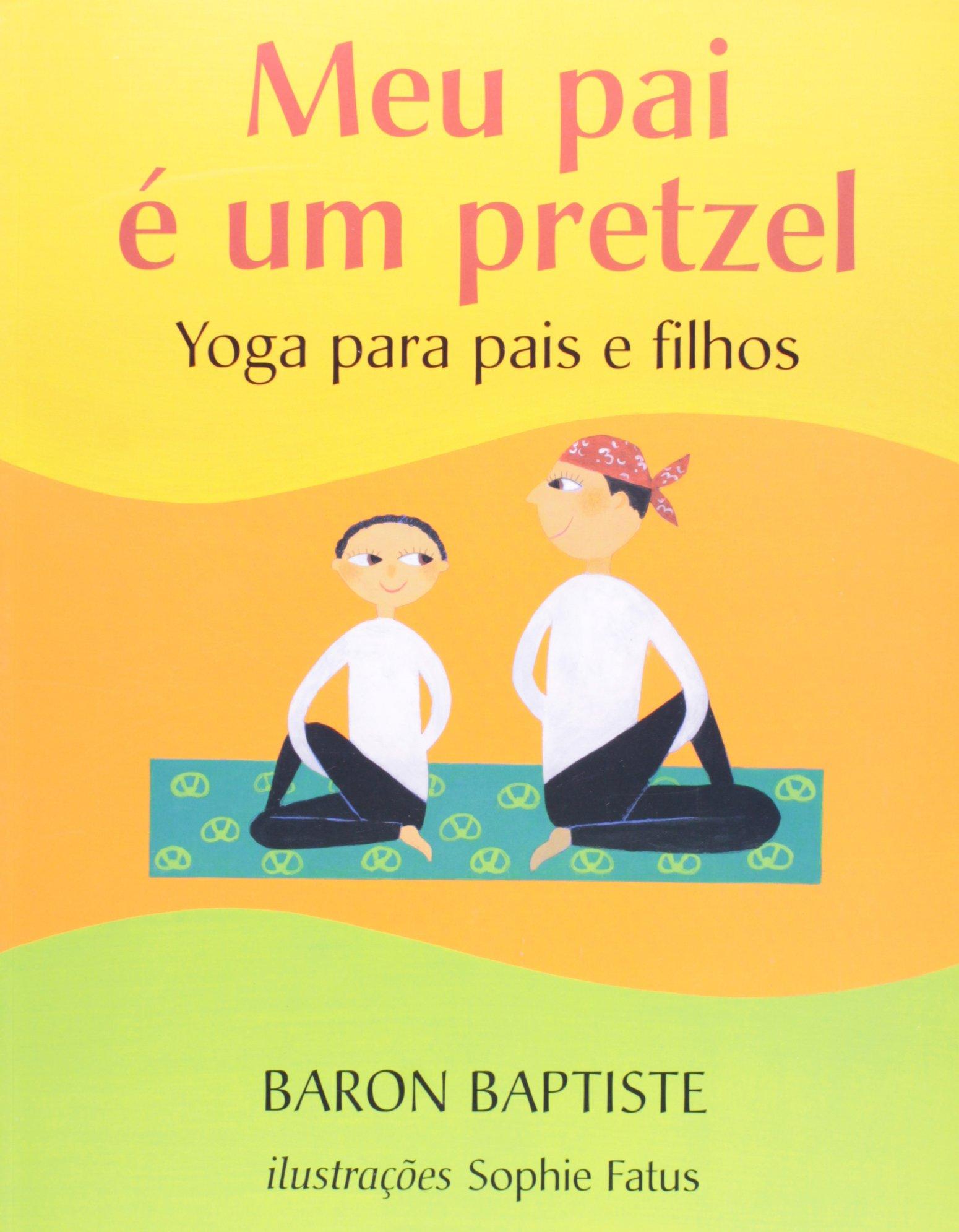 Meu Pai e um Pretzel - Yoga Para Pais e Filhos ...