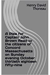 A Plea for Captain John Brown Read to the citizens of Concord Massachusetts on Sunday evening October thirtieth eighteen fifty-nine Kindle Edition