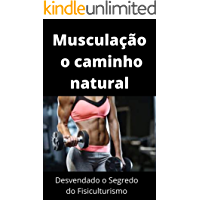 Musculação o caminho natural: Desvendado o Segredo do Fisiculturismo