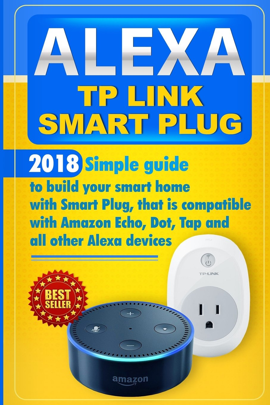 Alexa TP Link Smart Plug: Simple guide to build your smart home with Smart Plug, that is compatible with Amazon Echo, Dot, Tap and all other Alexa devices pdf