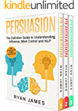 Persuasion: 3 Manuscripts - Persuasion Definitive Guide, Persuasion Mastery, Persuasion Complete Step by Step Guide (Leadership, Social Engineering, Human ... Skills) (Persuasion Series Book 4)