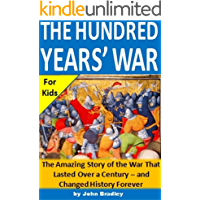 The Hundred Years' War for Kids: The Amazing Story of the War That Lasted Over a Century - and Changed History Forever
