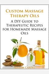 Custom Massage Therapy Oils: A DIY Guide to Therapeutic Recipes for Homemade Massage Oils (The Art of the Bath Book 1) Kindle Edition