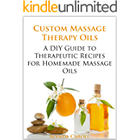 Custom Massage Therapy Oils: A DIY Guide to Therapeutic Recipes for Homemade Massage Oils (The Art of the Bath Book 1)