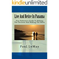 Live And Retire In Panama: Your Reference Guide For Making The Decision To Making The Move