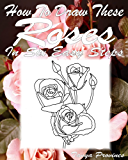 How To Draw These Roses In Six Easy Steps (English Edition)