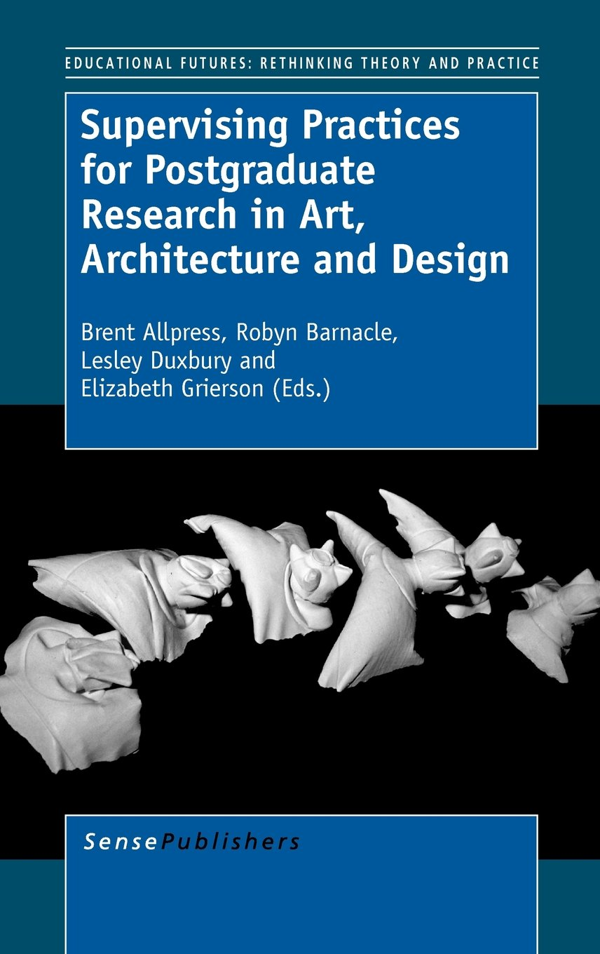 Supervising Practices for Postgraduate Research in Art, Architecture and Design (Educational Futures: Rethinking Theory and Practice) PDF