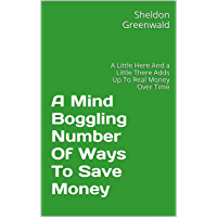 A Mind Boggling Number Of Ways To Save Money: A Little Here And a Little There Adds Up To Real Money Over Time