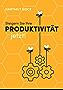 Steigern Sie Ihre Produktivität jetzt!: Praxistipps für die Steigerung Ihrer Produktivität und für Ihr persönliches Zeit- und Selbstmanagement