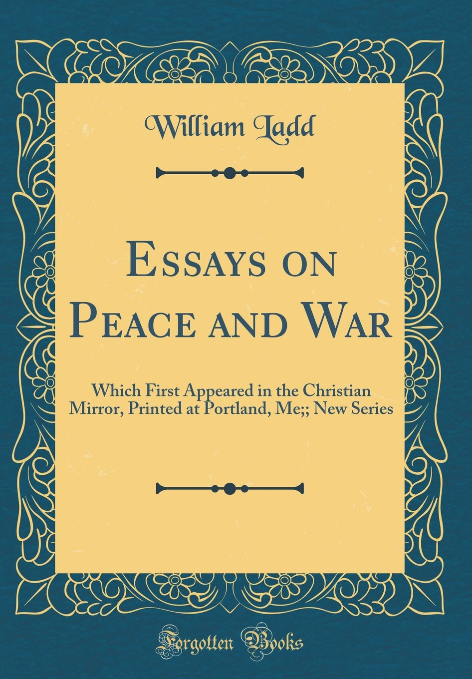 Essays On Peace And War Which First Appeared In The Christian  Essays On Peace And War Which First Appeared In The Christian Mirror  Printed At Portland Me New Series Classic Reprint William Ladd