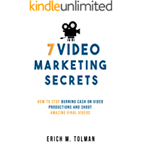 7 Video Marketing Secrets: How To Stop Burning Cash On Video Productions And Shoot Amazing Viral Videos
