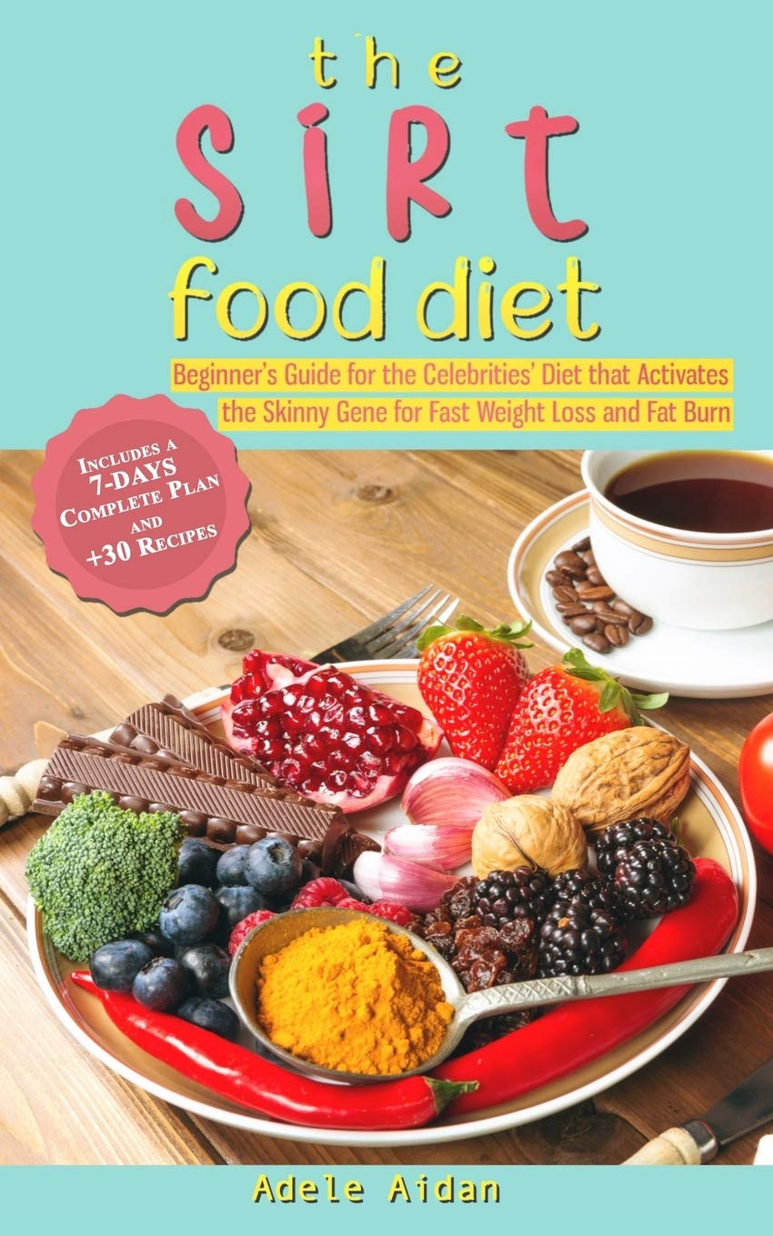 The Sirtfood Diet Beginner S Guide For The Celebrities Diet That Activates The Skinny Gene For Fast Weight Loss And Fat Burn 7 Day Complete Plan And 30 Recipes Amazon Co Uk Aidan Adele Books