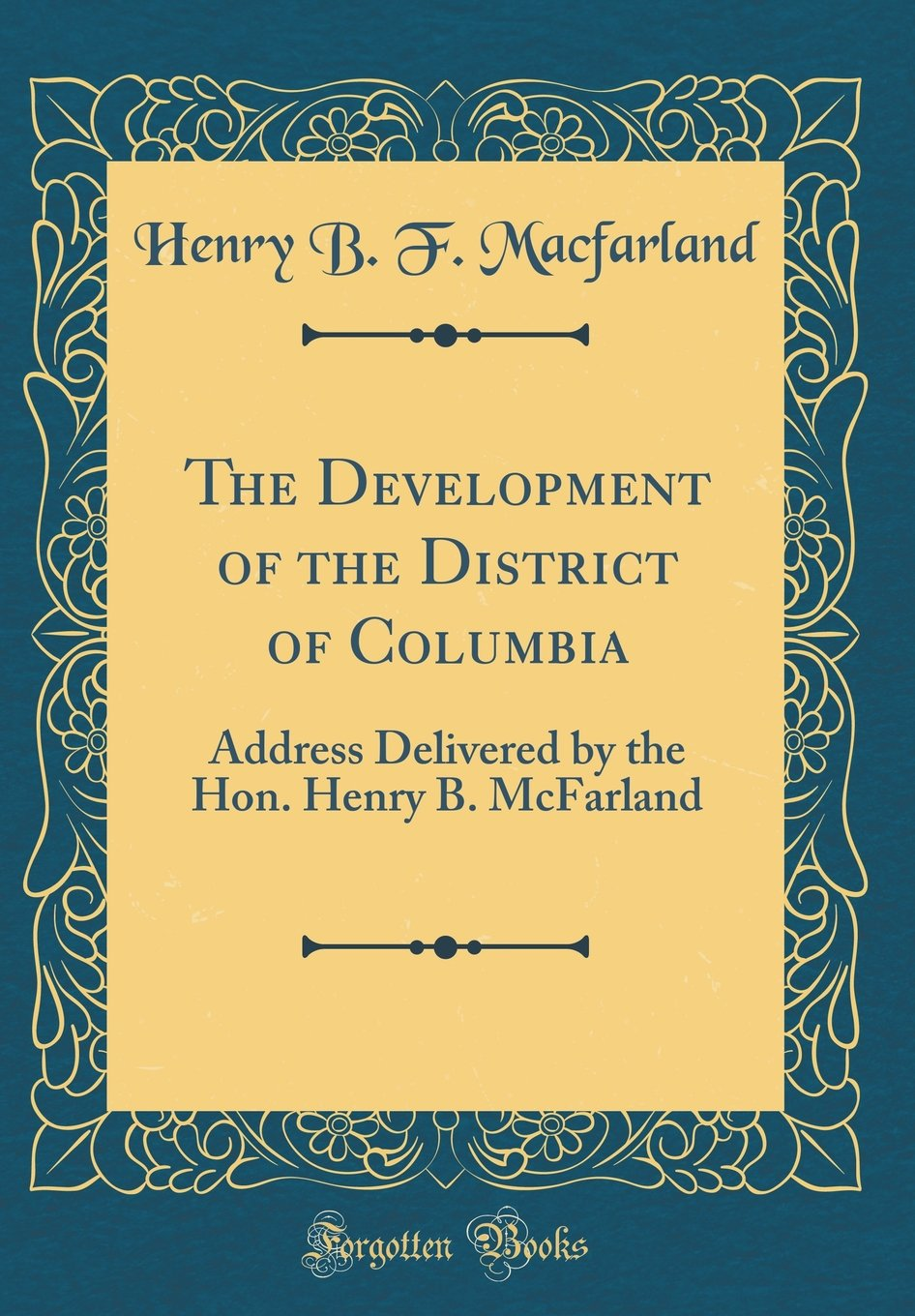 Download The Development of the District of Columbia: Address Delivered by the Hon. Henry B. McFarland (Classic Reprint) pdf