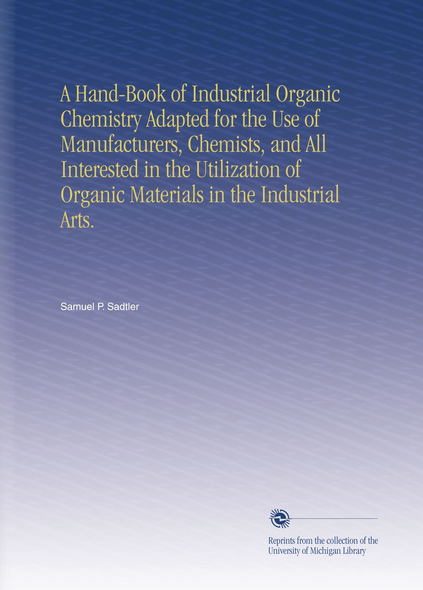 A Hand-Book of Industrial Organic Chemistry Adapted for the Use of Manufacturers, Chemists, and All Interested in the Utilization of Organic Materials in the Industrial Arts. pdf epub