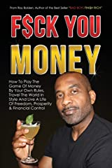 Fuck You Money: How To Play The Game Of Money By Your Own Rules, Travel The World In Style And Live A Life Of Freedom, Prosperity  & Financial Control (Bad Boys Finish Rich) Paperback