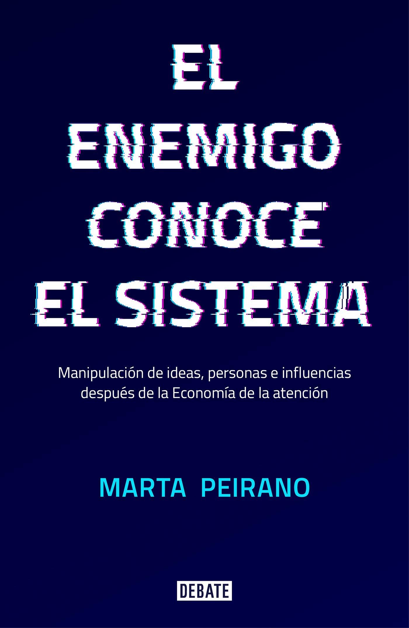 El enemigo conoce el sistema: Manipulación de ideas, personas e influencias después de la economía de la atención (Sociedad) por Marta Peirano
